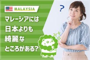 マレーシアには日本よりも綺麗なところがある?